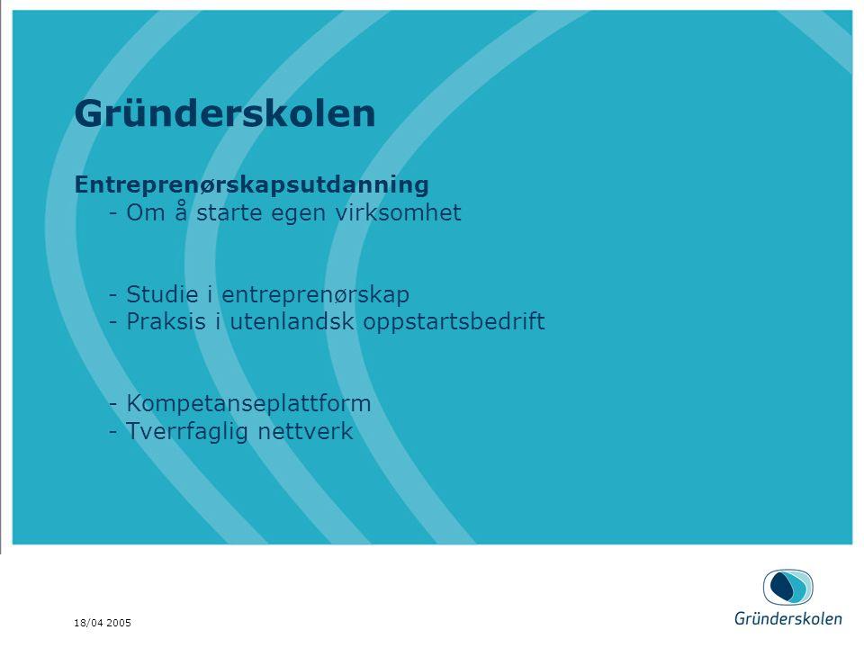 18/04 2005 Gründerskolen Entreprenørskapsutdanning - Om å starte egen virksomhet - Studie i entreprenørskap - Praksis i utenlandsk oppstartsbedrift - Kompetanseplattform - Tverrfaglig nettverk