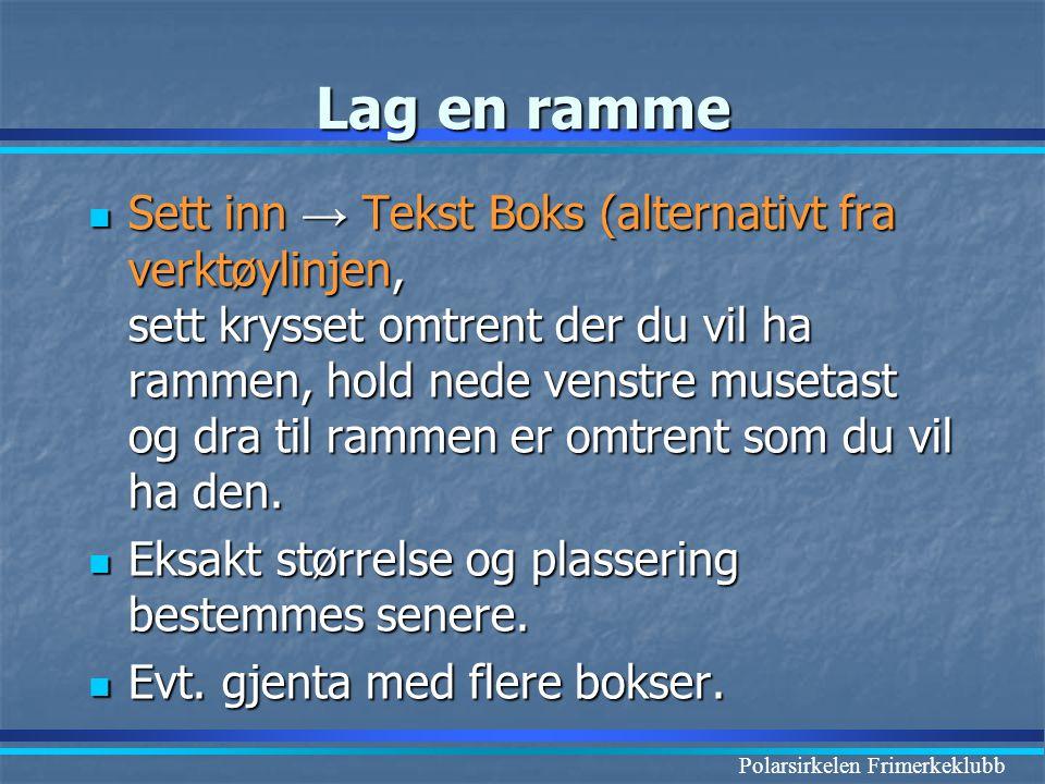 Polarsirkelen Frimerkeklubb Lag en ramme  Sett inn → Tekst Boks (alternativt fra verktøylinjen, sett krysset omtrent der du vil ha rammen, hold nede