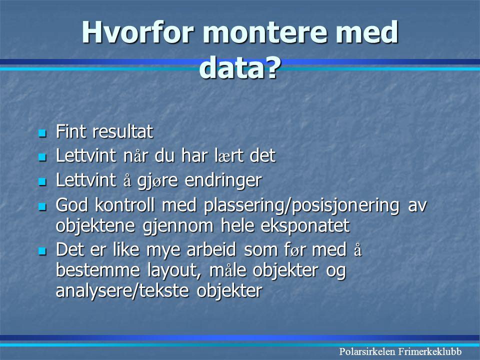 Polarsirkelen Frimerkeklubb Hvorfor montere med data?  Fint resultat  Lettvint n å r du har l æ rt det  Lettvint å gj ø re endringer  God kontroll
