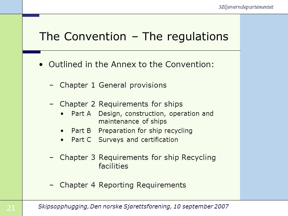 21 Skipsopphugging, Den norske Sjørettsforening, 10 september 2007 Miljøverndepartementet The Convention – The regulations •Outlined in the Annex to the Convention: –Chapter 1 General provisions –Chapter 2 Requirements for ships •Part A Design, construction, operation and maintenance of ships •Part B Preparation for ship recycling •Part C Surveys and certification –Chapter 3 Requirements for ship Recycling facilities –Chapter 4 Reporting Requirements