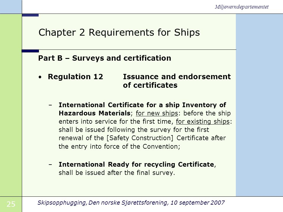 25 Skipsopphugging, Den norske Sjørettsforening, 10 september 2007 Miljøverndepartementet Chapter 2 Requirements for Ships Part B – Surveys and certification •Regulation 12 Issuance and endorsement of certificates –International Certificate for a ship Inventory of Hazardous Materials; for new ships: before the ship enters into service for the first time, for existing ships: shall be issued following the survey for the first renewal of the [Safety Construction] Certificate after the entry into force of the Convention; –International Ready for recycling Certificate, shall be issued after the final survey.