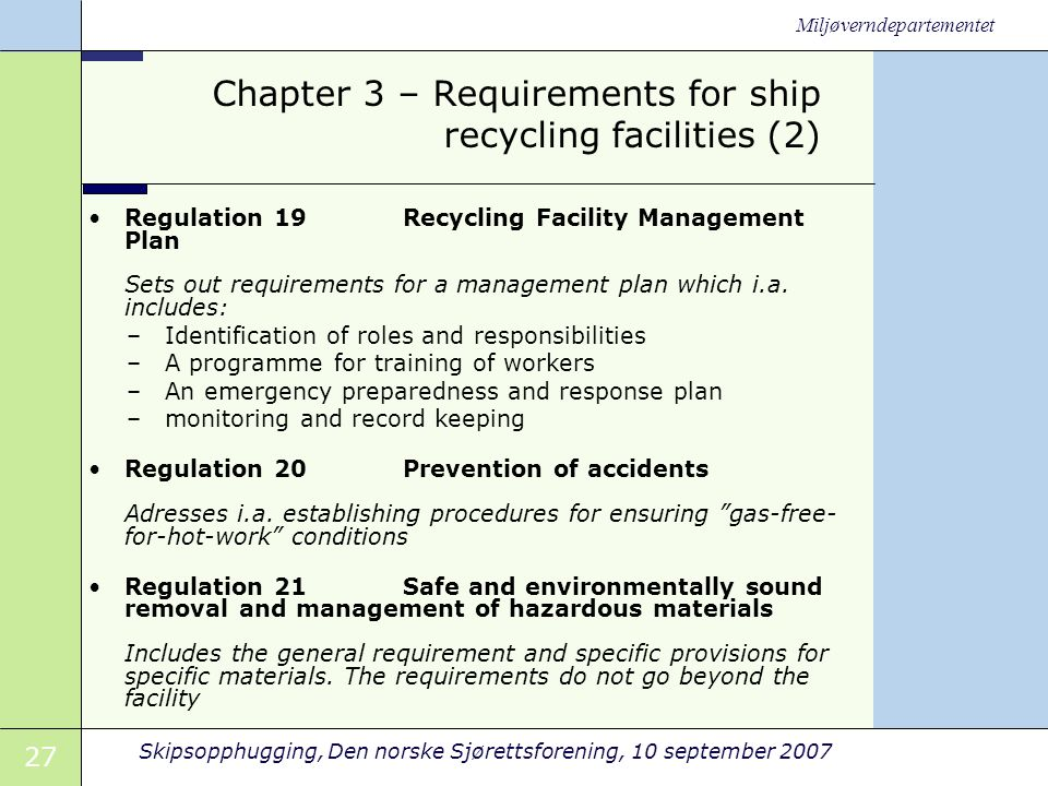 27 Skipsopphugging, Den norske Sjørettsforening, 10 september 2007 Miljøverndepartementet Chapter 3 – Requirements for ship recycling facilities (2) •