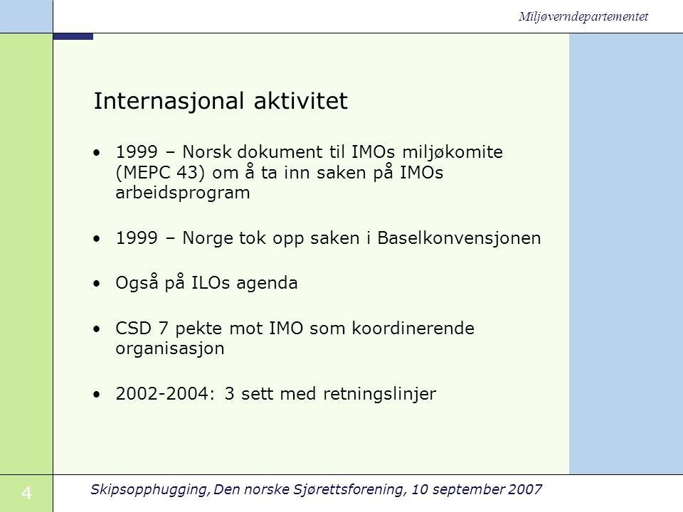 4 Skipsopphugging, Den norske Sjørettsforening, 10 september 2007 Miljøverndepartementet Internasjonal aktivitet •1999 – Norsk dokument til IMOs miljøkomite (MEPC 43) om å ta inn saken på IMOs arbeidsprogram •1999 – Norge tok opp saken i Baselkonvensjonen •Også på ILOs agenda •CSD 7 pekte mot IMO som koordinerende organisasjon •2002-2004: 3 sett med retningslinjer