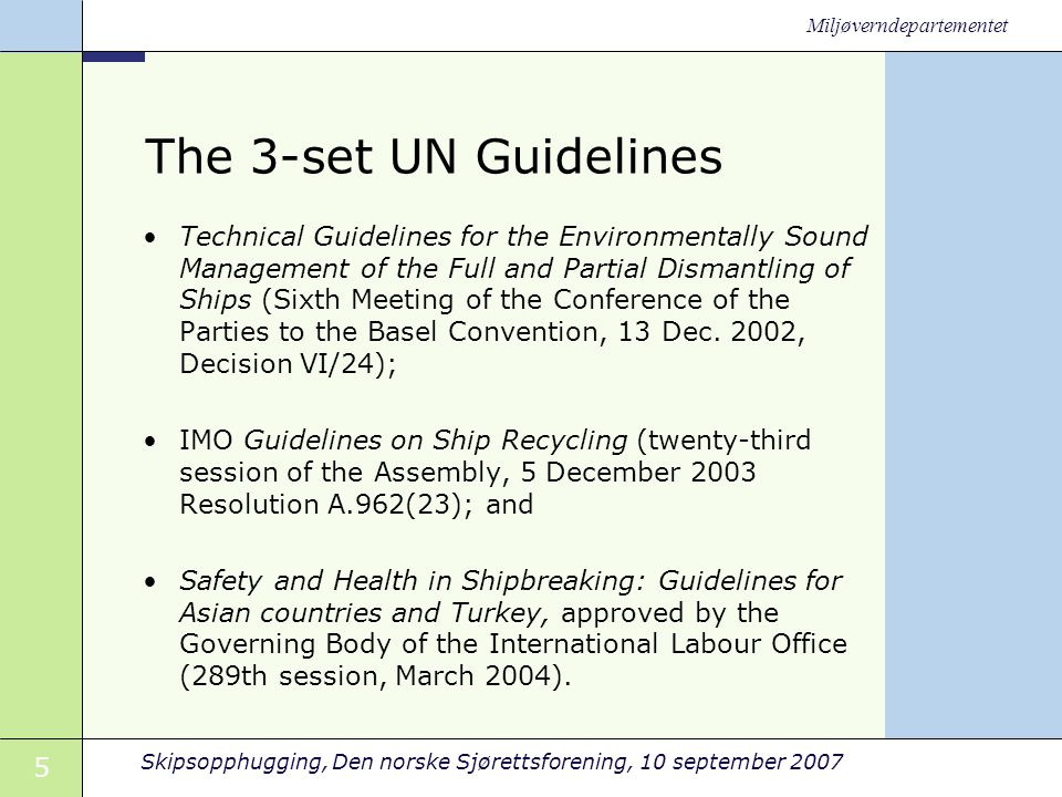 5 Skipsopphugging, Den norske Sjørettsforening, 10 september 2007 Miljøverndepartementet The 3-set UN Guidelines •Technical Guidelines for the Environmentally Sound Management of the Full and Partial Dismantling of Ships (Sixth Meeting of the Conference of the Parties to the Basel Convention, 13 Dec.