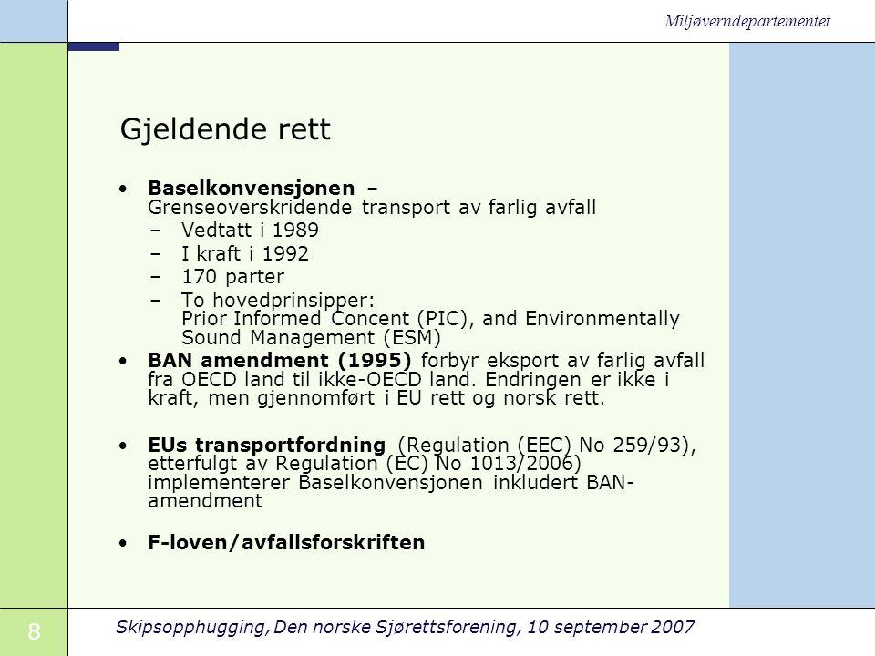 8 Skipsopphugging, Den norske Sjørettsforening, 10 september 2007 Miljøverndepartementet Gjeldende rett •Baselkonvensjonen – Grenseoverskridende transport av farlig avfall –Vedtatt i 1989 –I kraft i 1992 –170 parter –To hovedprinsipper: Prior Informed Concent (PIC), and Environmentally Sound Management (ESM) •BAN amendment (1995) forbyr eksport av farlig avfall fra OECD land til ikke-OECD land.