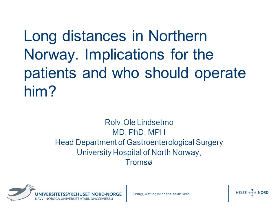 Kirurgi, kreft og kvinnehelseklinikken Long distances in Northern Norway. Implications for the patients and who should operate him? Rolv-Ole Lindsetmo