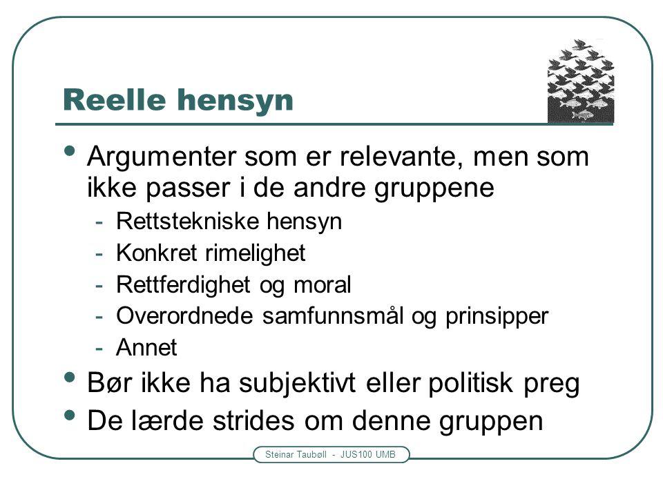 Steinar Taubøll - JUS100 UMB Reelle hensyn • Argumenter som er relevante, men som ikke passer i de andre gruppene -Rettstekniske hensyn -Konkret rimel