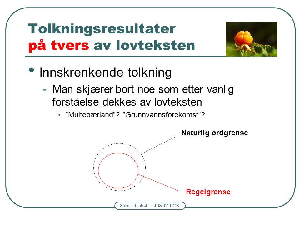 Steinar Taubøll - JUS100 UMB Tolkningsresultater på tvers av lovteksten • Innskrenkende tolkning -Man skjærer bort noe som etter vanlig forståelse dekkes av lovteksten • Multebærland .