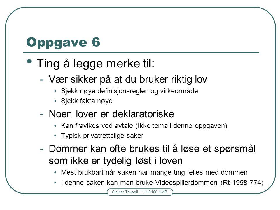 Steinar Taubøll - JUS100 UMB Oppgave 6 • Ting å legge merke til: -Vær sikker på at du bruker riktig lov •Sjekk nøye definisjonsregler og virkeområde •