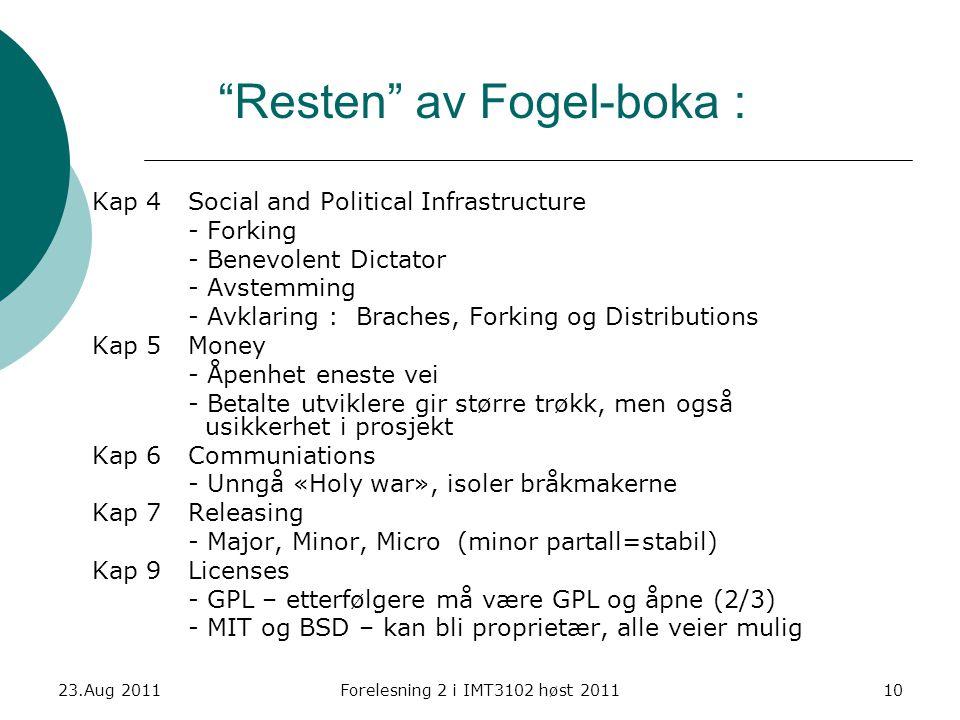 Resten av Fogel-boka : Kap 4Social and Political Infrastructure - Forking - Benevolent Dictator - Avstemming - Avklaring : Braches, Forking og Distributions Kap 5 Money - Åpenhet eneste vei - Betalte utviklere gir større trøkk, men også usikkerhet i prosjekt Kap 6Communiations - Unngå «Holy war», isoler bråkmakerne Kap 7Releasing - Major, Minor, Micro (minor partall=stabil) Kap 9Licenses - GPL – etterfølgere må være GPL og åpne (2/3) - MIT og BSD – kan bli proprietær, alle veier mulig 23.Aug 2011Forelesning 2 i IMT3102 høst 201110