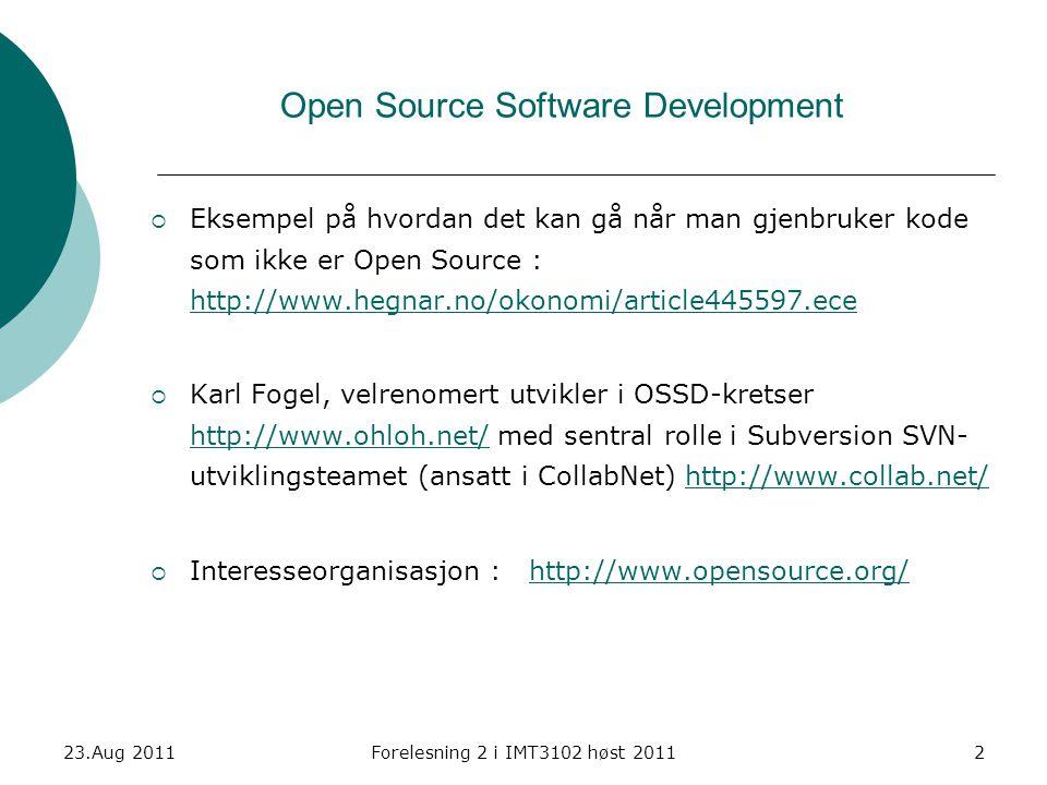 23.Aug 2011Forelesning 2 i IMT3102 høst 20112 Open Source Software Development  Eksempel på hvordan det kan gå når man gjenbruker kode som ikke er Open Source : http://www.hegnar.no/okonomi/article445597.ece http://www.hegnar.no/okonomi/article445597.ece  Karl Fogel, velrenomert utvikler i OSSD-kretser http://www.ohloh.net/ med sentral rolle i Subversion SVN- utviklingsteamet (ansatt i CollabNet) http://www.collab.net/ http://www.ohloh.net/http://www.collab.net/  Interesseorganisasjon : http://www.opensource.org/http://www.opensource.org/