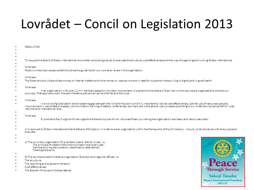 Lovrådet – Concil on Legislation 2013 • RESOLUTION • • To request the Board of Rotary International to consider conducting a study to evaluate the structure, cost effectiveness and the way of organizing and running Rotary International • • Whereas • Rotary's motto Service above Self should be the guideline for our work at all levels in the organization • • Whereas • The Rotarians should spend less money on internal matters and more money on people who are in need for support to make a living in dignity and in good health • • Whereas • In an organization with over 1.2 mill members based on voluntary involvement, it is paramount to take a critical view on the way we are organized and conduct our business.