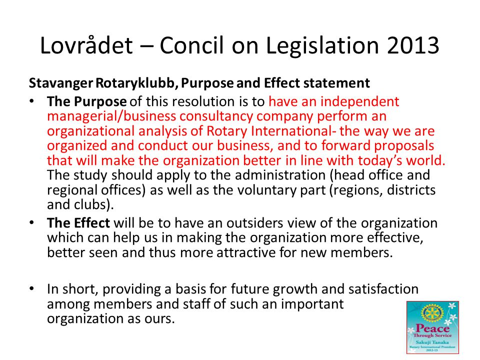 Lovrådet – Concil on Legislation 2013 Stavanger Rotaryklubb, Purpose and Effect statement • The Purpose of this resolution is to have an independent managerial/business consultancy company perform an organizational analysis of Rotary International- the way we are organized and conduct our business, and to forward proposals that will make the organization better in line with today's world.