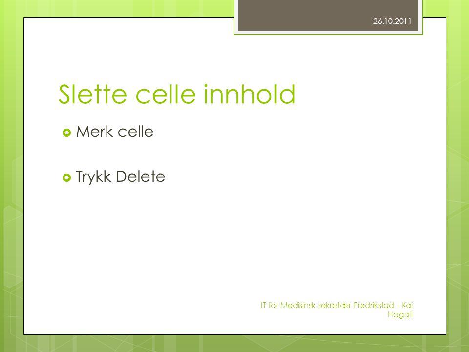 Slette celle innhold  Merk celle  Trykk Delete 26.10.2011 IT for Medisinsk sekretær Fredrikstad - Kai Hagali