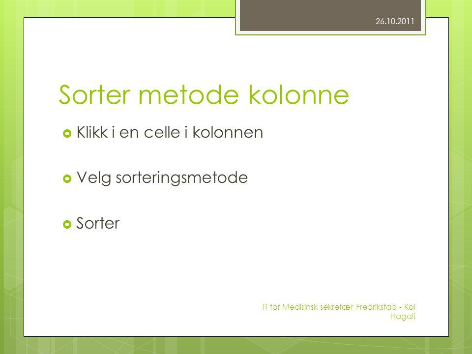Sorter metode kolonne  Klikk i en celle i kolonnen  Velg sorteringsmetode  Sorter 26.10.2011 IT for Medisinsk sekretær Fredrikstad - Kai Hagali