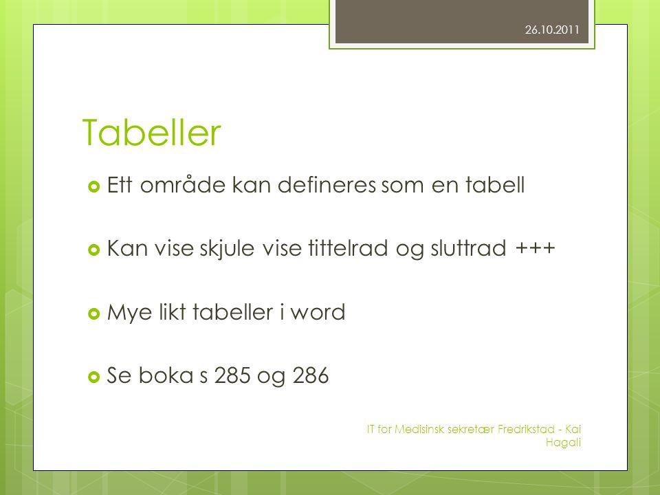 Tabeller  Ett område kan defineres som en tabell  Kan vise skjule vise tittelrad og sluttrad +++  Mye likt tabeller i word  Se boka s 285 og 286 26.10.2011 IT for Medisinsk sekretær Fredrikstad - Kai Hagali