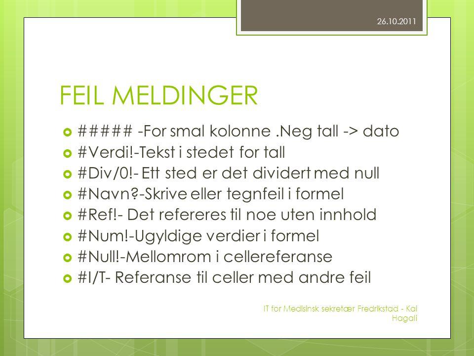 FEIL MELDINGER  ##### -For smal kolonne.Neg tall -> dato  #Verdi!-Tekst i stedet for tall  #Div/0!- Ett sted er det dividert med null  #Navn -Skrive eller tegnfeil i formel  #Ref!- Det refereres til noe uten innhold  #Num!-Ugyldige verdier i formel  #Null!-Mellomrom i cellereferanse  #I/T- Referanse til celler med andre feil 26.10.2011 IT for Medisinsk sekretær Fredrikstad - Kai Hagali