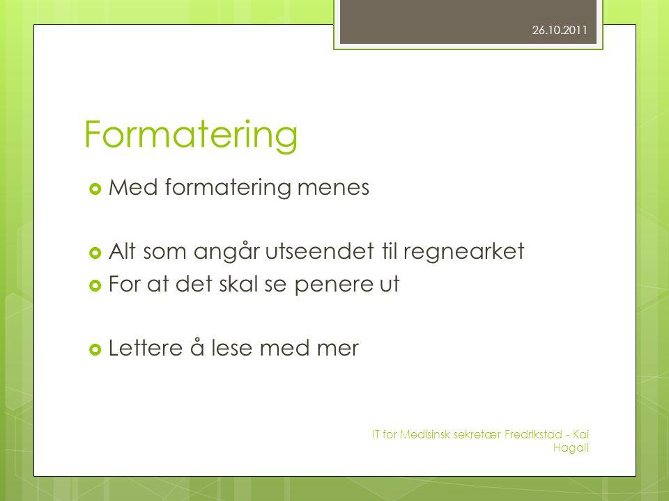Formatering  Med formatering menes  Alt som angår utseendet til regnearket  For at det skal se penere ut  Lettere å lese med mer 26.10.2011 IT for