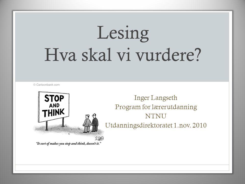 Lesing Hva skal vi vurdere? Inger Langseth Program for lærerutdanning NTNU Utdanningsdirektoratet 1.nov. 2010