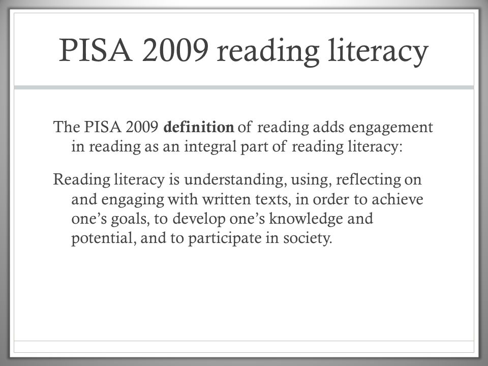 PISA 2009 reading literacy The PISA 2009 definition of reading adds engagement in reading as an integral part of reading literacy: Reading literacy is understanding, using, reflecting on and engaging with written texts, in order to achieve one's goals, to develop one's knowledge and potential, and to participate in society.