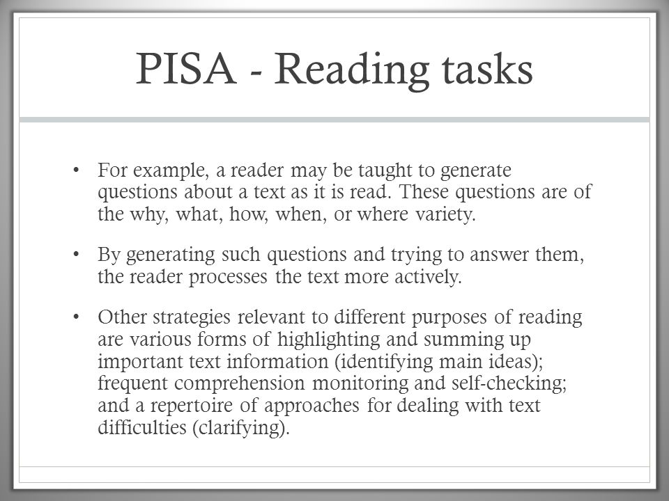 PISA - Reading tasks • For example, a reader may be taught to generate questions about a text as it is read. These questions are of the why, what, how