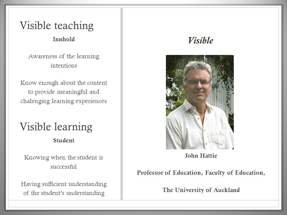 Visible teaching Innhold Awareness of the learning intentions Know enough about the content to provide meaningful and chalenging learning experiences John Hattie Professor of Education, Faculty of Education, The University of Auckland Student Knowing when the student is successful Having sufficient understanding of the student's understanding Visible learning Visible