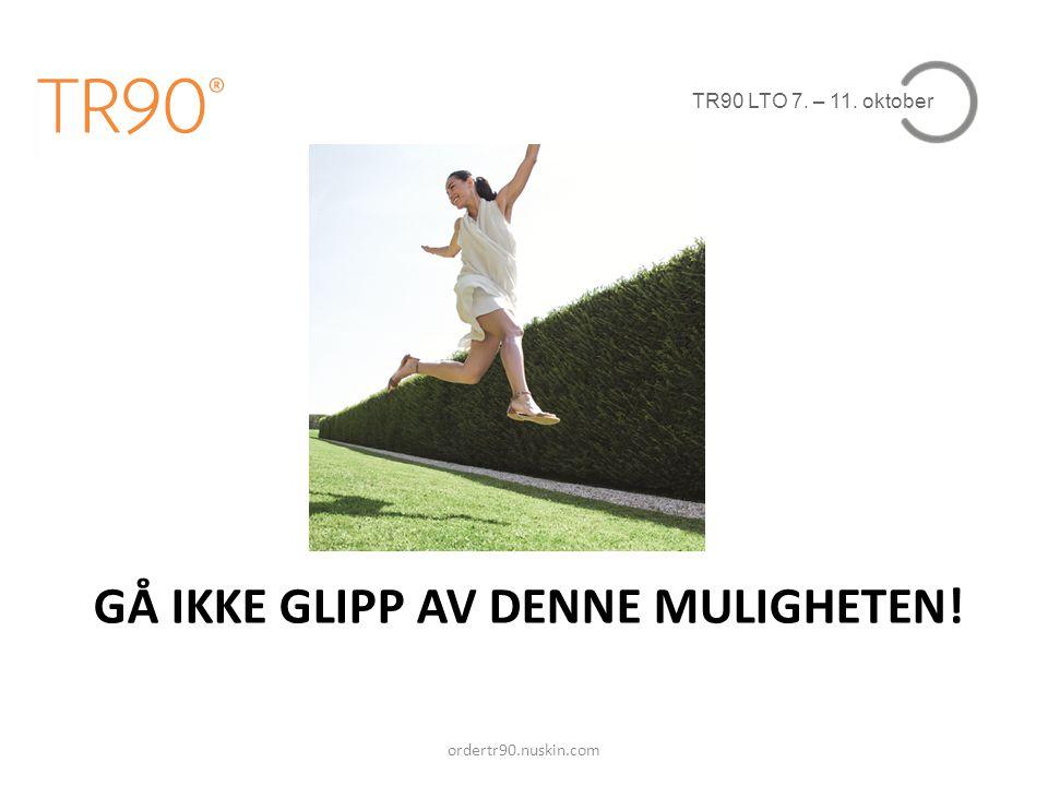 TR90 LTO 7. – 11. oktober ordertr90.nuskin.com GÅ IKKE GLIPP AV DENNE MULIGHETEN!