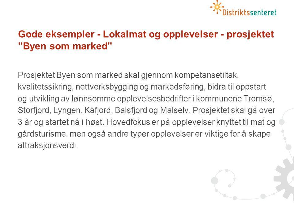 Gode eksempler - Lokalmat og opplevelser - prosjektet Byen som marked Prosjektet Byen som marked skal gjennom kompetansetiltak, kvalitetssikring, nettverksbygging og markedsføring, bidra til oppstart og utvikling av lønnsomme opplevelsesbedrifter i kommunene Tromsø, Storfjord, Lyngen, Kåfjord, Balsfjord og Målselv.