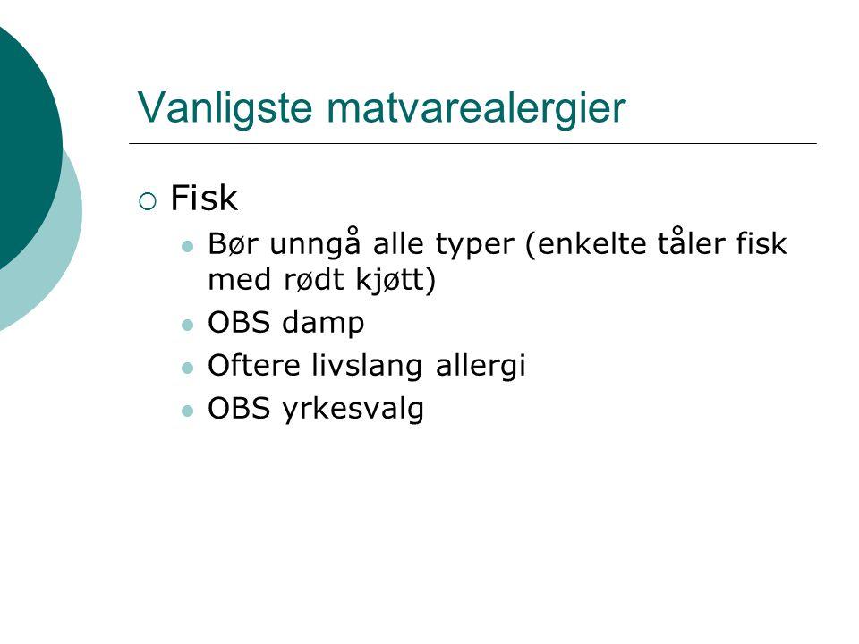 Vanligste matvarealergier  Fisk  Bør unngå alle typer (enkelte tåler fisk med rødt kjøtt)  OBS damp  Oftere livslang allergi  OBS yrkesvalg