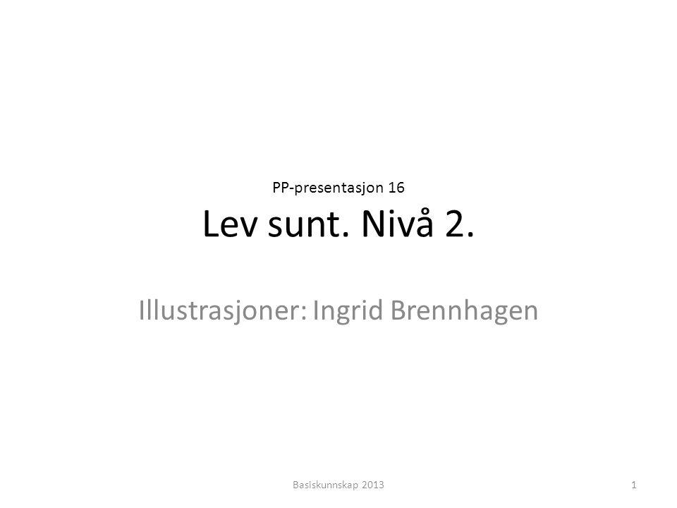 PP-presentasjon 16 Lev sunt. Nivå 2. Illustrasjoner: Ingrid Brennhagen 1Basiskunnskap 2013