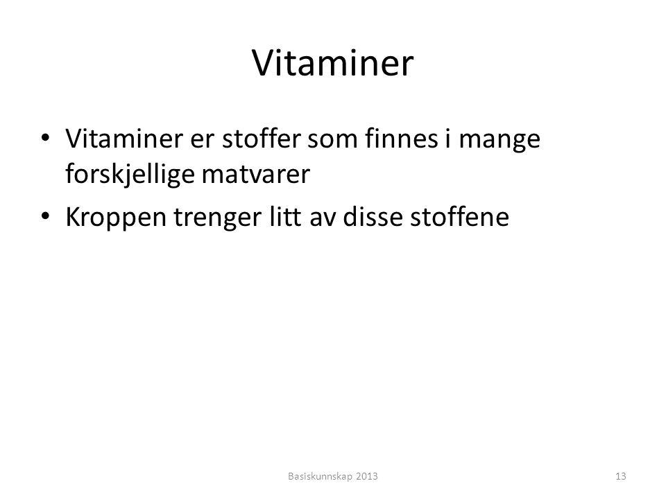 Vitaminer • Vitaminer er stoffer som finnes i mange forskjellige matvarer • Kroppen trenger litt av disse stoffene Basiskunnskap 201313