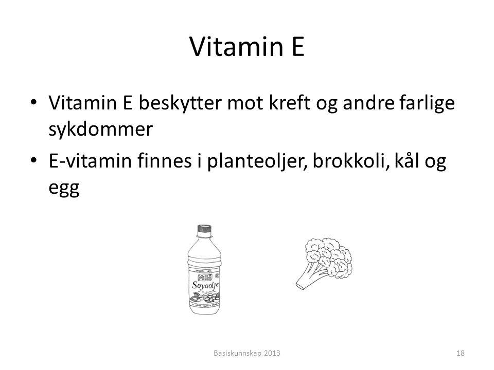 Vitamin E Basiskunnskap 201318 • Vitamin E beskytter mot kreft og andre farlige sykdommer • E-vitamin finnes i planteoljer, brokkoli, kål og egg