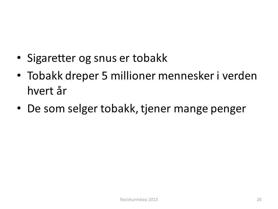 • Sigaretter og snus er tobakk • Tobakk dreper 5 millioner mennesker i verden hvert år • De som selger tobakk, tjener mange penger Basiskunnskap 20132