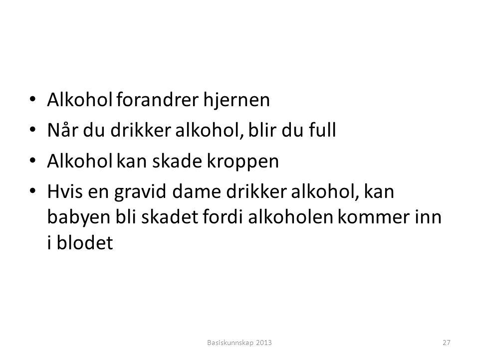 • Alkohol forandrer hjernen • Når du drikker alkohol, blir du full • Alkohol kan skade kroppen • Hvis en gravid dame drikker alkohol, kan babyen bli s