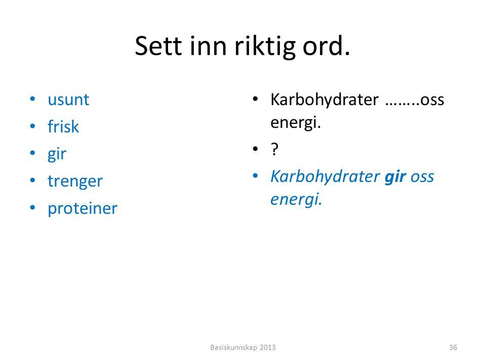 Sett inn riktig ord. • usunt • frisk • gir • trenger • proteiner • Karbohydrater ……..oss energi. •?•? • Karbohydrater gir oss energi. Basiskunnskap 20