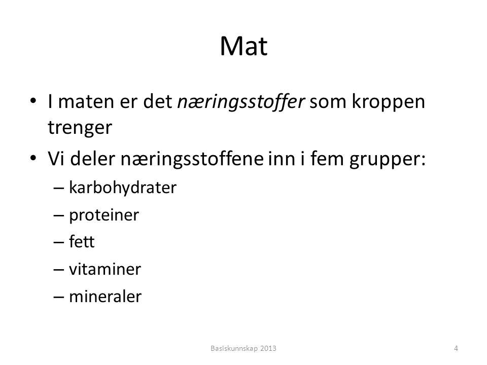 Mat • I maten er det næringsstoffer som kroppen trenger • Vi deler næringsstoffene inn i fem grupper: – karbohydrater – proteiner – fett – vitaminer –