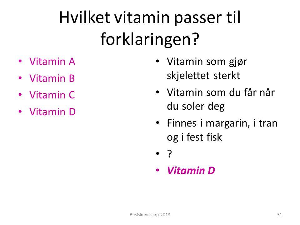 Hvilket vitamin passer til forklaringen? • Vitamin A • Vitamin B • Vitamin C • Vitamin D • Vitamin som gjør skjelettet sterkt • Vitamin som du får når