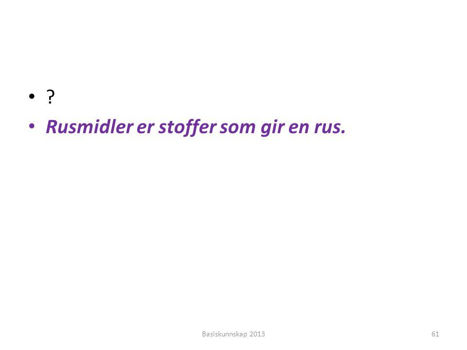 •?•? • Rusmidler er stoffer som gir en rus. Basiskunnskap 201361