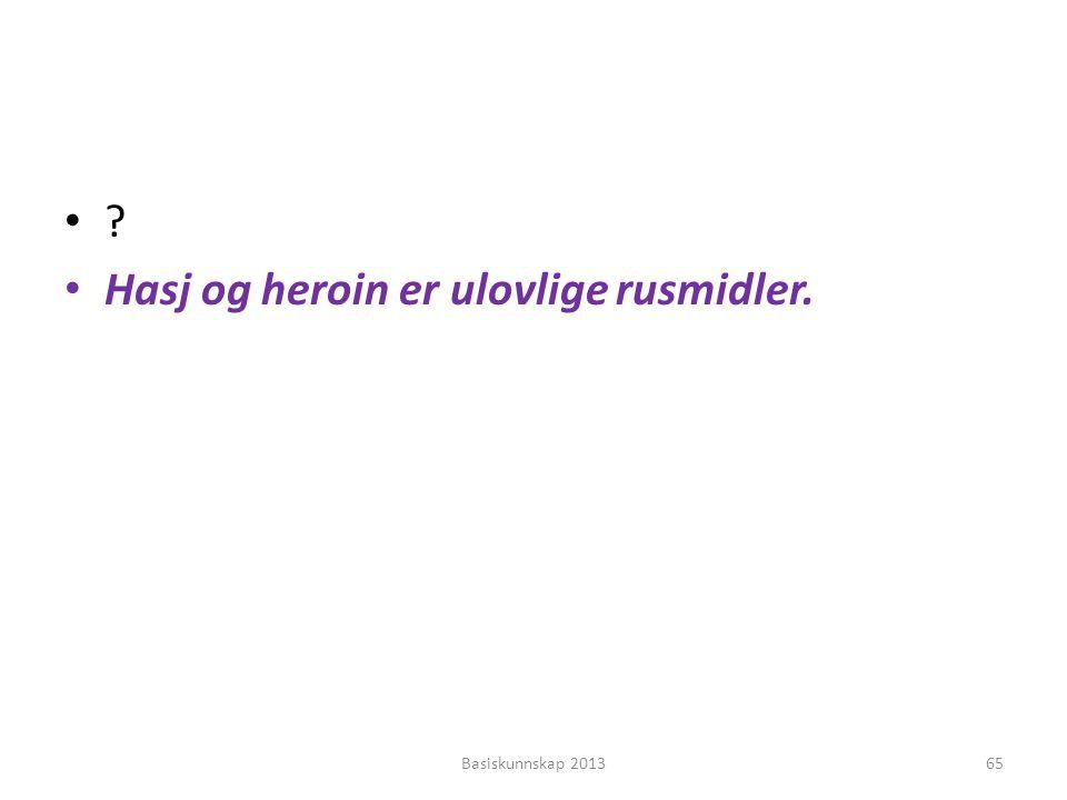 •?•? • Hasj og heroin er ulovlige rusmidler. Basiskunnskap 201365