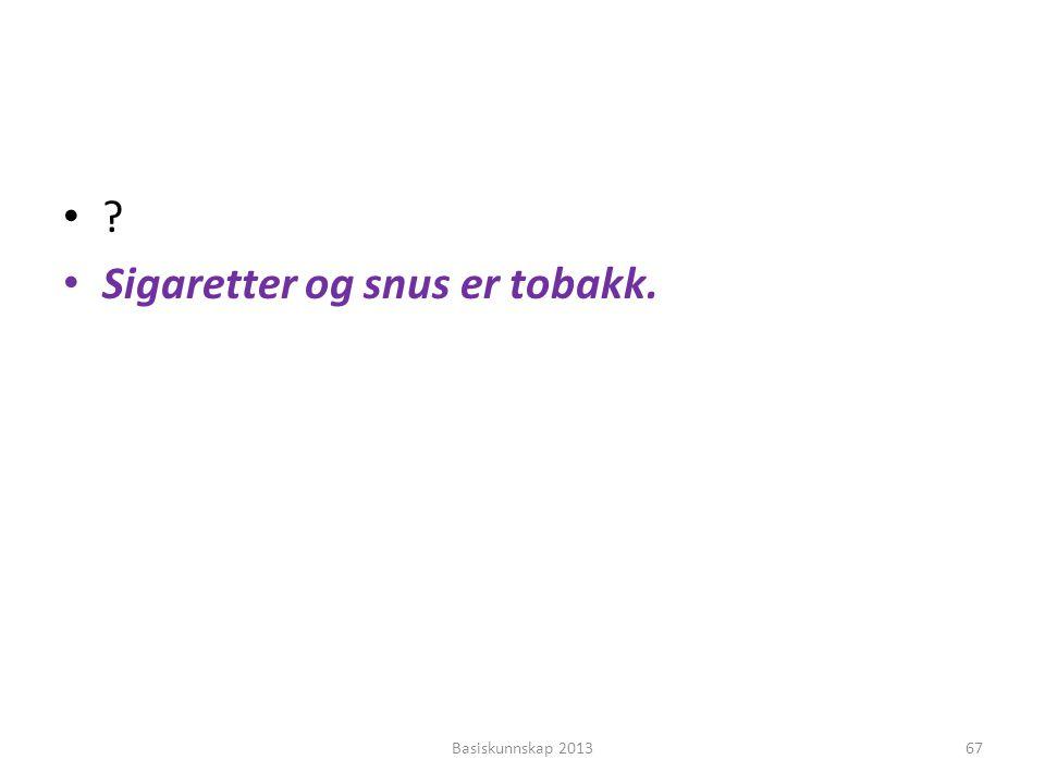 •?•? • Sigaretter og snus er tobakk. Basiskunnskap 201367