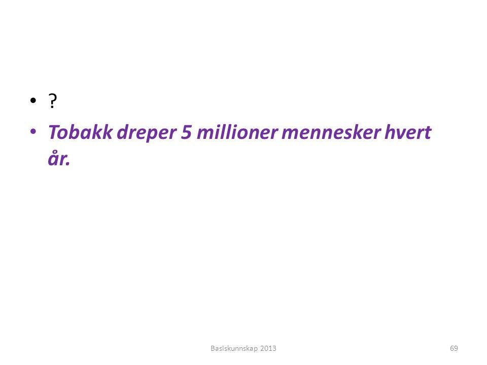•?•? • Tobakk dreper 5 millioner mennesker hvert år. Basiskunnskap 201369