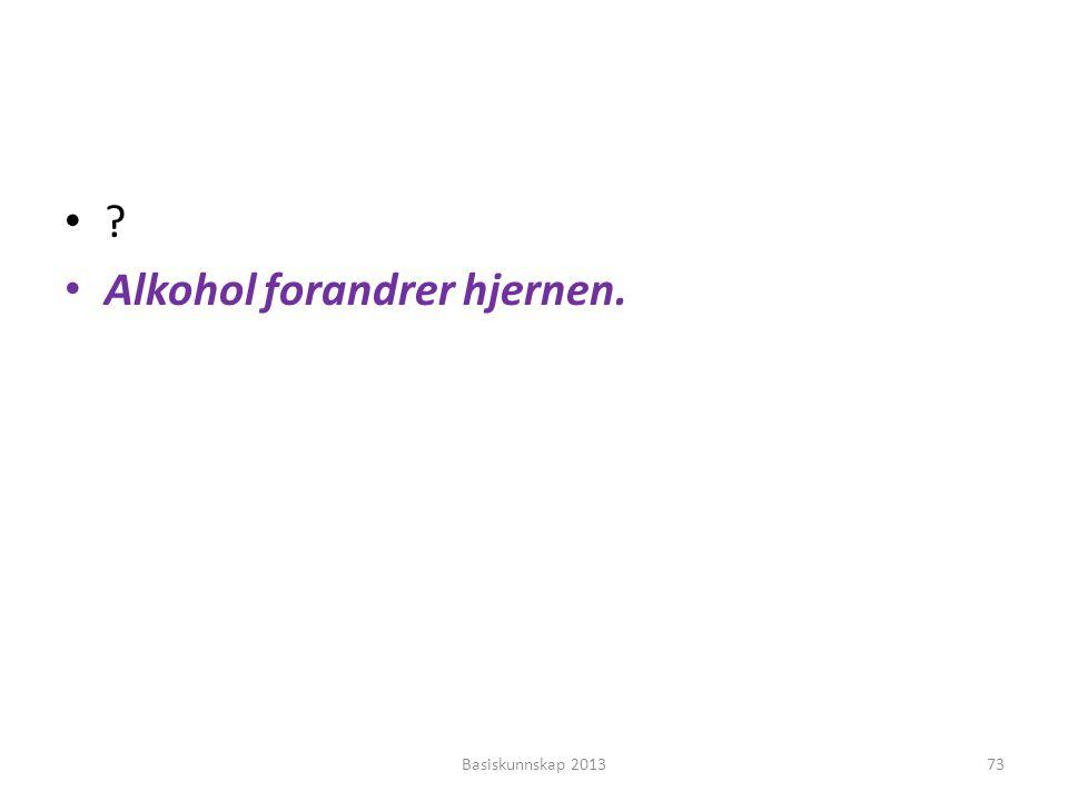 •?•? • Alkohol forandrer hjernen. Basiskunnskap 201373