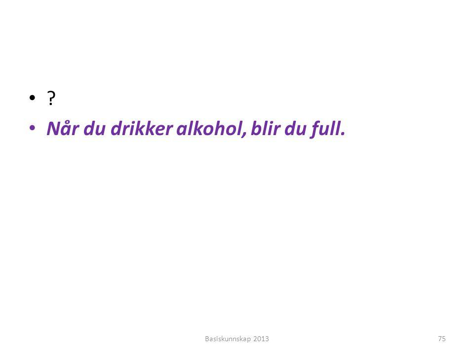•?•? • Når du drikker alkohol, blir du full. Basiskunnskap 201375