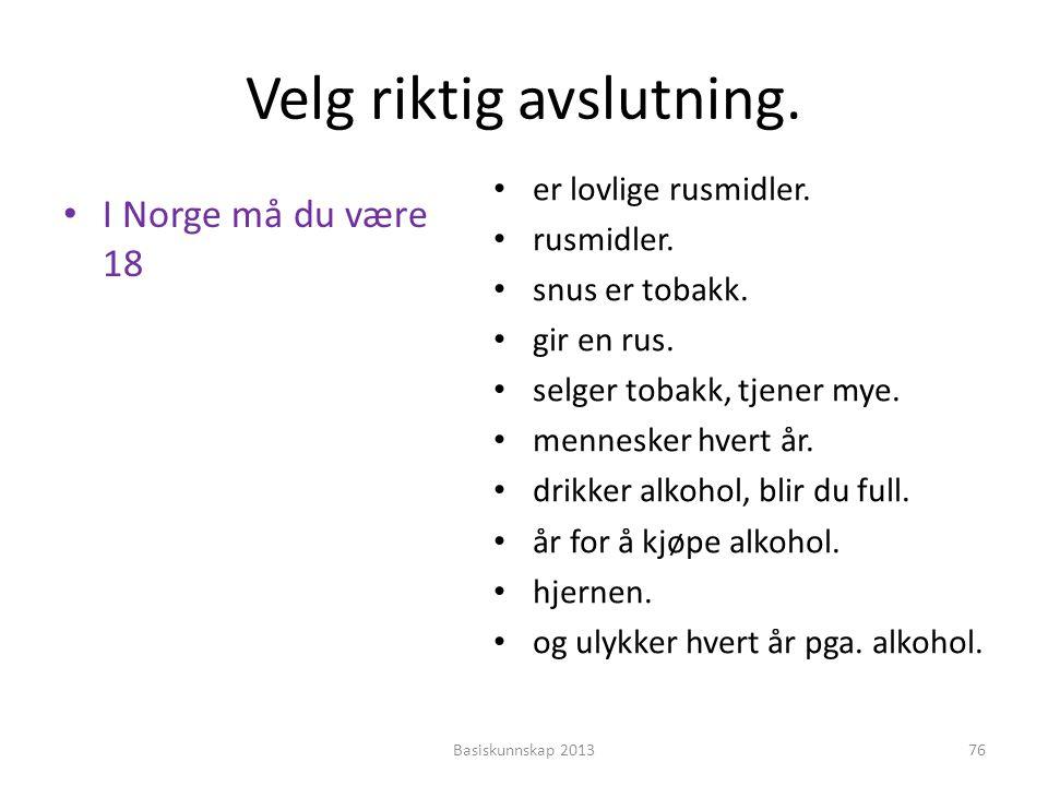 Velg riktig avslutning. • I Norge må du være 18 • er lovlige rusmidler. • rusmidler. • snus er tobakk. • gir en rus. • selger tobakk, tjener mye. • me