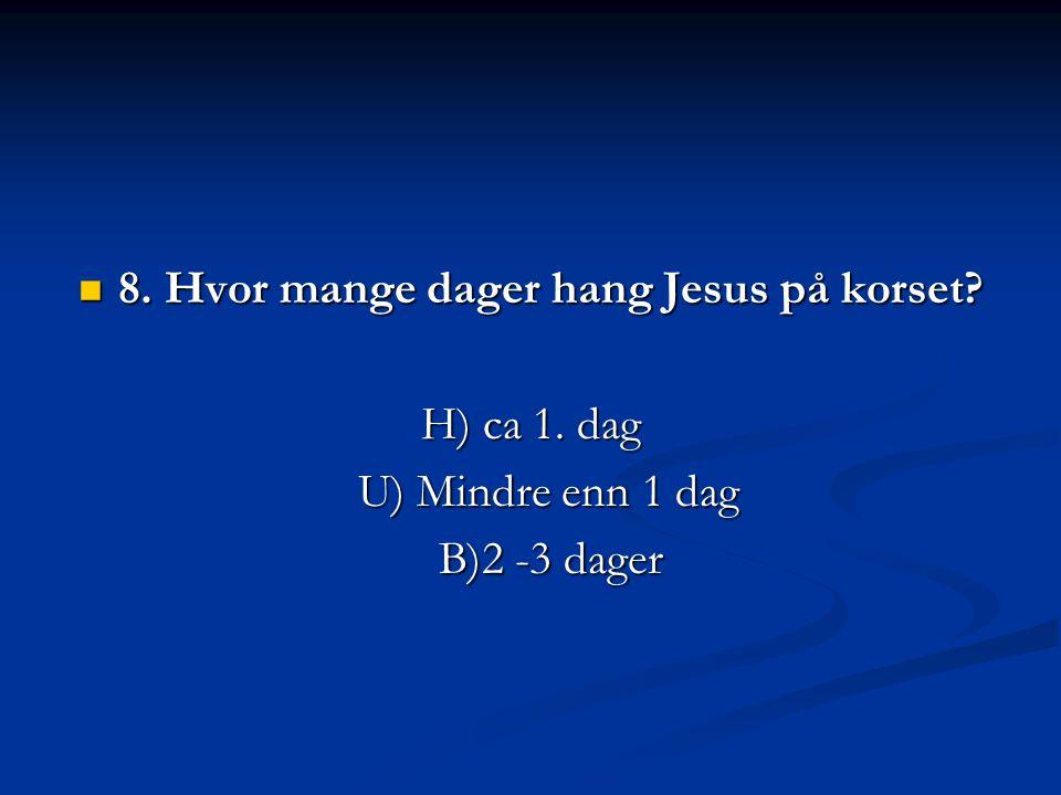  8. Hvor mange dager hang Jesus på korset? H) ca 1. dag U) Mindre enn 1 dag B)2 -3 dager
