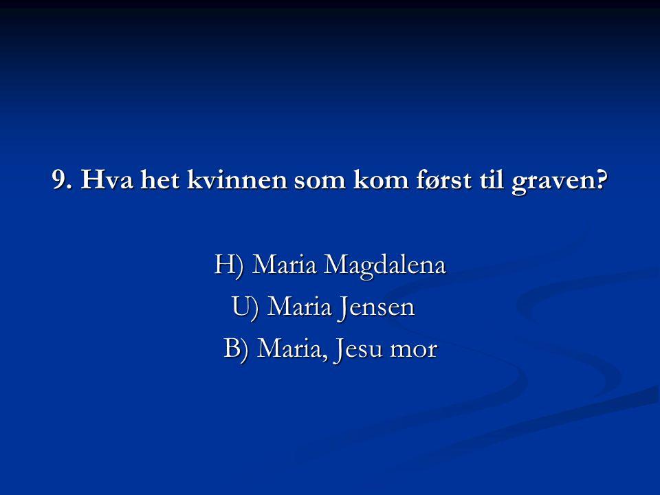 9. Hva het kvinnen som kom først til graven? H) Maria Magdalena U) Maria Jensen B) Maria, Jesu mor