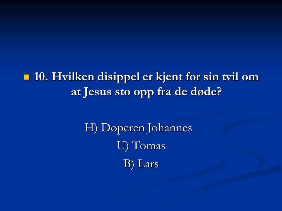  10. Hvilken disippel er kjent for sin tvil om at Jesus sto opp fra de døde? H) Døperen Johannes U) Tomas B) Lars