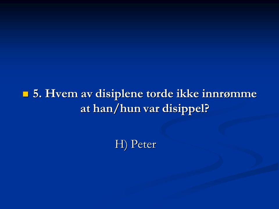 5. Hvem av disiplene torde ikke innrømme at han/hun var disippel? H) Peter H) Peter