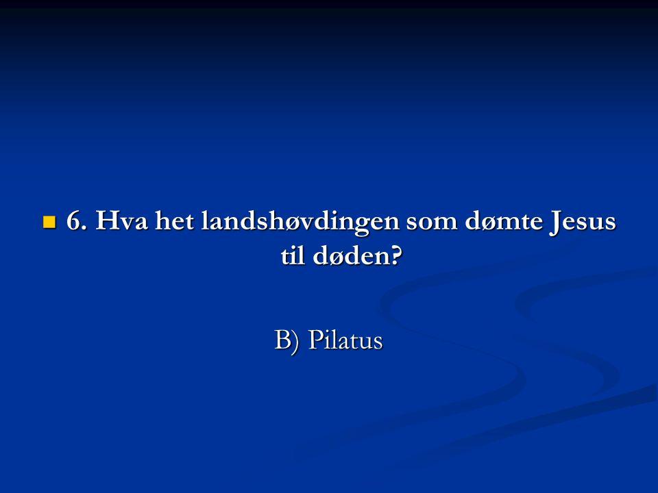  6. Hva het landshøvdingen som dømte Jesus til døden? B) Pilatus