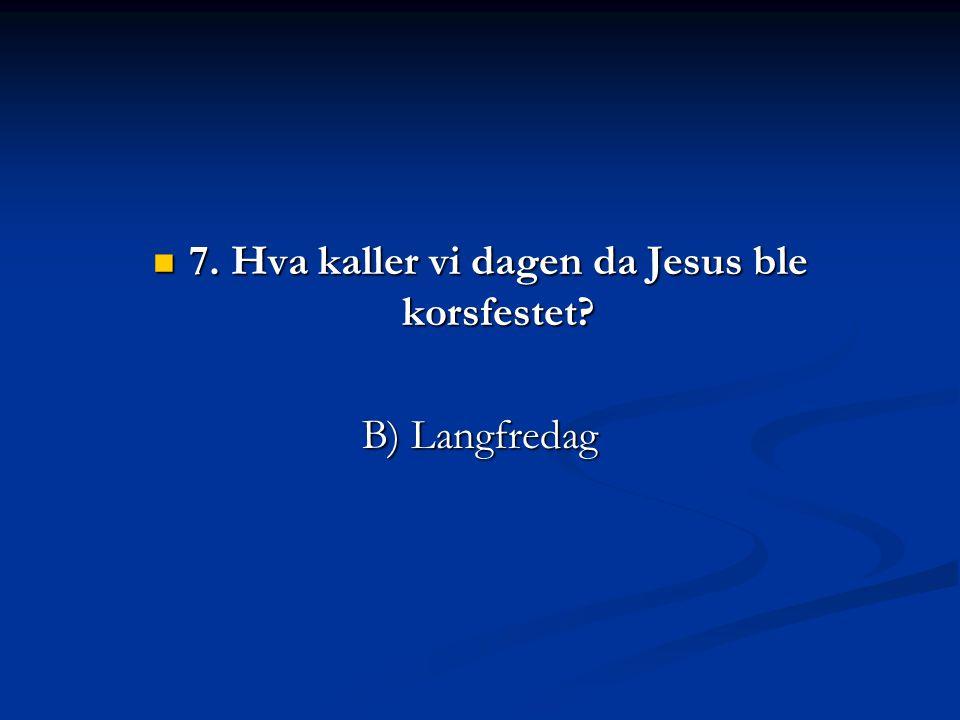  7. Hva kaller vi dagen da Jesus ble korsfestet? B) Langfredag
